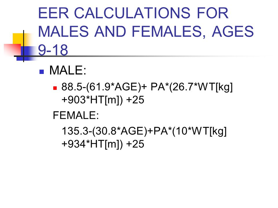 EER CALCULATIONS FOR MALES AND FEMALES, AGES 9-18 MALE: 88.5-(61.9*AGE)+ PA*(26.7*WT[kg] +903*HT[m]) +25 FEMALE: 135.3-(30.8*AGE)+PA*(10*WT[kg] +934*HT[m]) +25