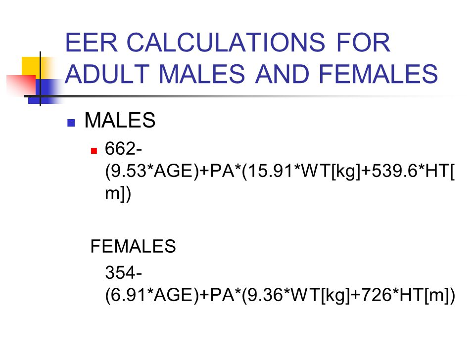 EER CALCULATIONS FOR ADULT MALES AND FEMALES MALES 662- (9.53*AGE)+PA*(15.91*WT[kg]+539.6*HT[ m]) FEMALES 354- (6.91*AGE)+PA*(9.36*WT[kg]+726*HT[m])