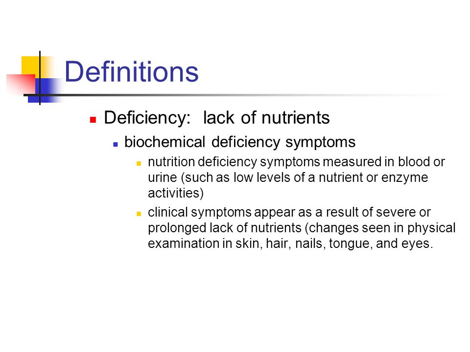 Definitions Deficiency: lack of nutrients biochemical deficiency symptoms nutrition deficiency symptoms measured in blood or urine (such as low levels of a nutrient or enzyme activities) clinical symptoms appear as a result of severe or prolonged lack of nutrients (changes seen in physical examination in skin, hair, nails, tongue, and eyes.