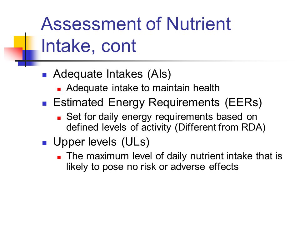Assessment of Nutrient Intake, cont Adequate Intakes (AIs) Adequate intake to maintain health Estimated Energy Requirements (EERs) Set for daily energy requirements based on defined levels of activity (Different from RDA) Upper levels (ULs) The maximum level of daily nutrient intake that is likely to pose no risk or adverse effects