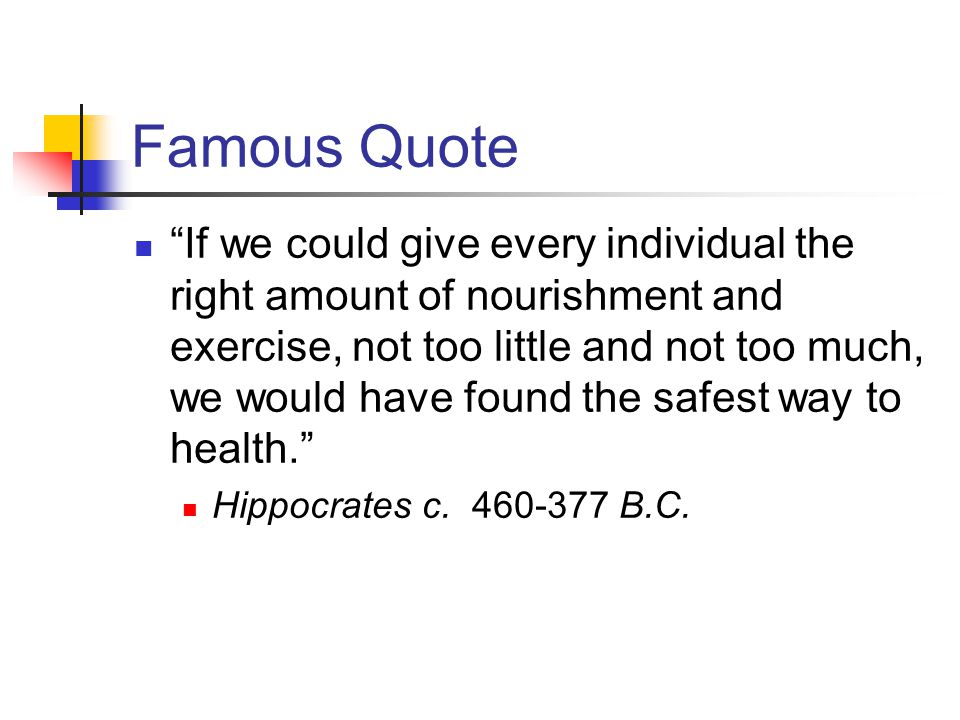 Famous Quote If we could give every individual the right amount of nourishment and exercise, not too little and not too much, we would have found the safest way to health. Hippocrates c.