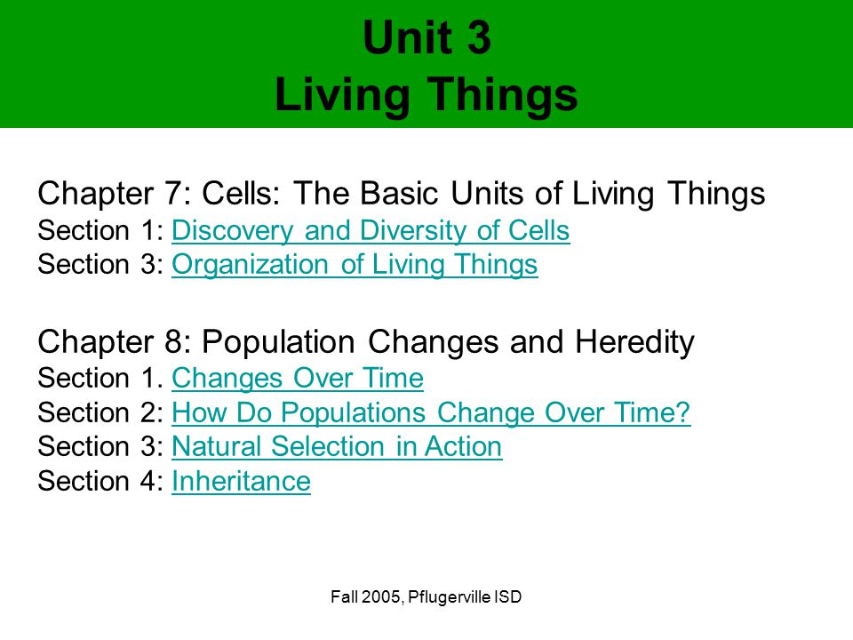 Fall 2005, Pflugerville ISD Unit 3 Living Things Chapter 7: Cells: The Basic Units of Living Things Section 1: Discovery and Diversity of CellsDiscovery and Diversity of Cells Section 3: Organization of Living ThingsOrganization of Living Things Chapter 8: Population Changes and Heredity Section 1.