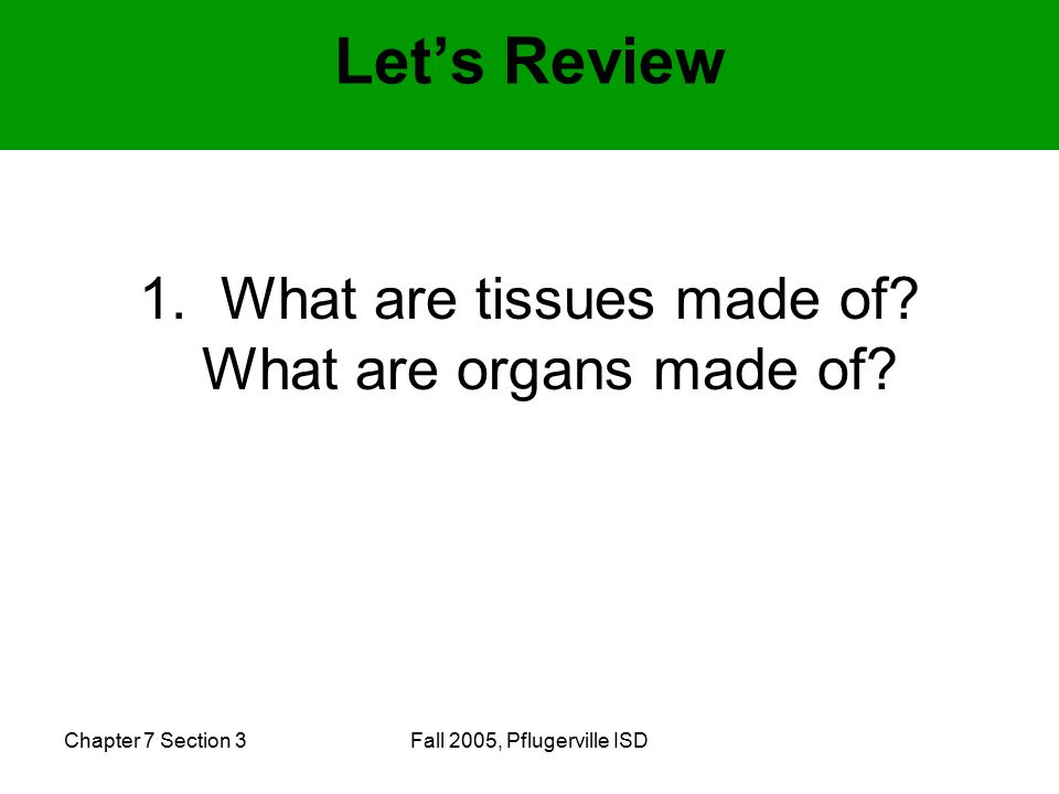 Chapter 7 Section 3Fall 2005, Pflugerville ISD 1. What are tissues made of.