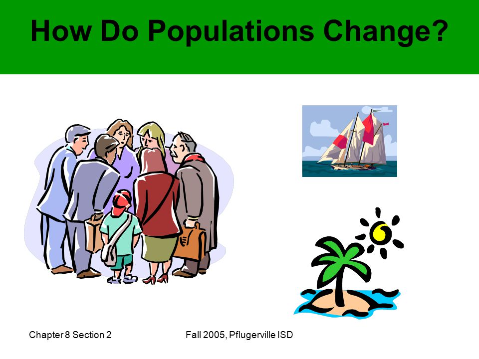 Chapter 8 Section 2Fall 2005, Pflugerville ISD How Do Populations Change