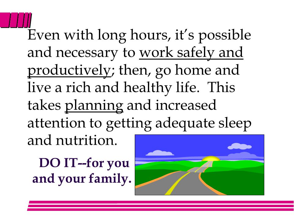 Even with long hours, it's possible and necessary to work safely and productively; then, go home and live a rich and healthy life.