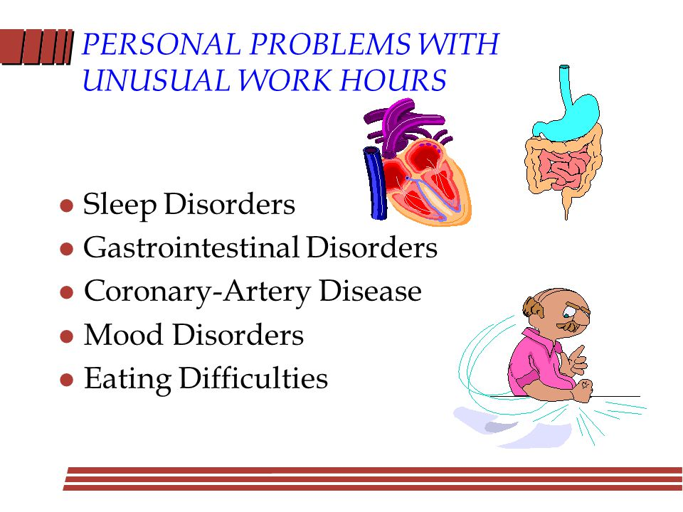 PERSONAL PROBLEMS WITH UNUSUAL WORK HOURS l Sleep Disorders l Gastrointestinal Disorders l Coronary-Artery Disease l Mood Disorders l Eating Difficulties