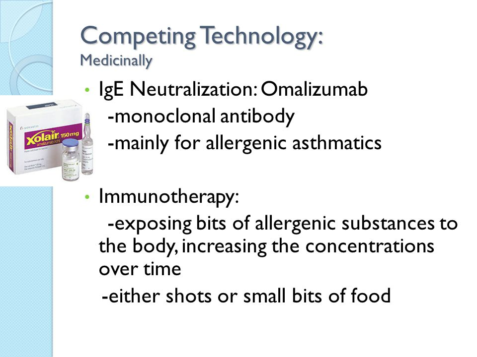 Competing Technology: Medicinally IgE Neutralization: Omalizumab -monoclonal antibody -mainly for allergenic asthmatics Immunotherapy: -exposing bits of allergenic substances to the body, increasing the concentrations over time -either shots or small bits of food