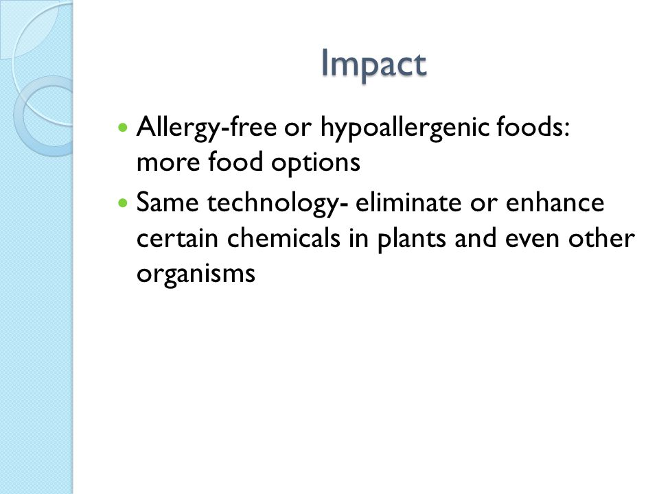 Impact Allergy-free or hypoallergenic foods: more food options Same technology- eliminate or enhance certain chemicals in plants and even other organisms