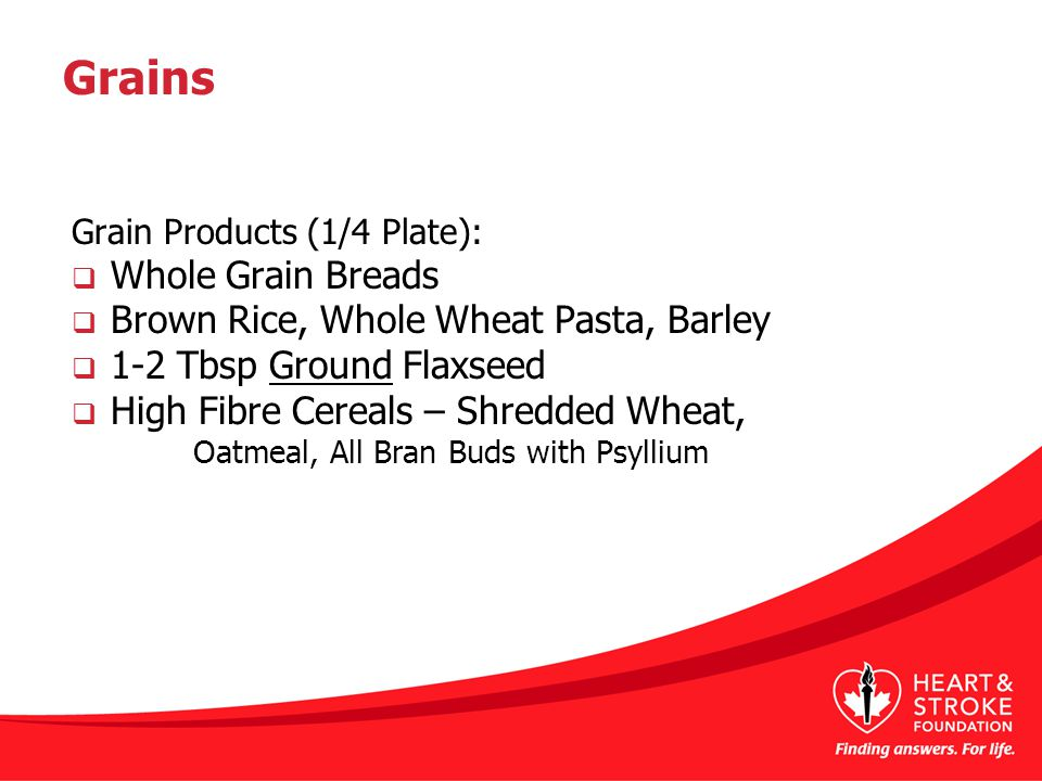 Grains Grain Products (1/4 Plate):  Whole Grain Breads  Brown Rice, Whole Wheat Pasta, Barley  1-2 Tbsp Ground Flaxseed  High Fibre Cereals – Shre