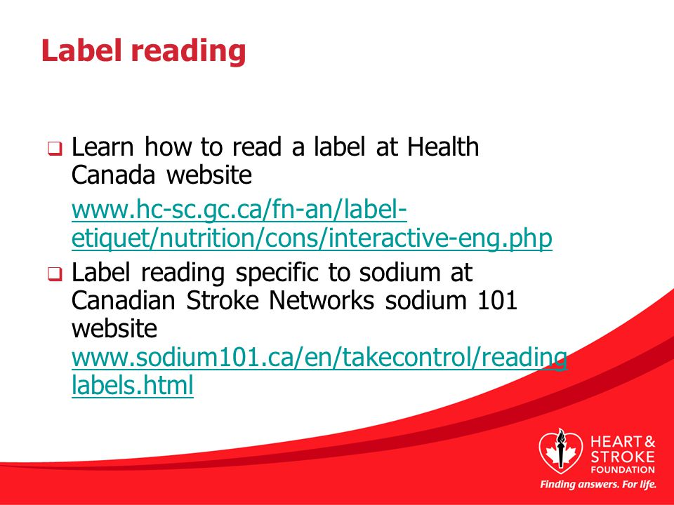 Label reading  Learn how to read a label at Health Canada website www.hc-sc.gc.ca/fn-an/label- etiquet/nutrition/cons/interactive-eng.php  Label reading specific to sodium at Canadian Stroke Networks sodium 101 website www.sodium101.ca/en/takecontrol/reading labels.html www.sodium101.ca/en/takecontrol/reading labels.html
