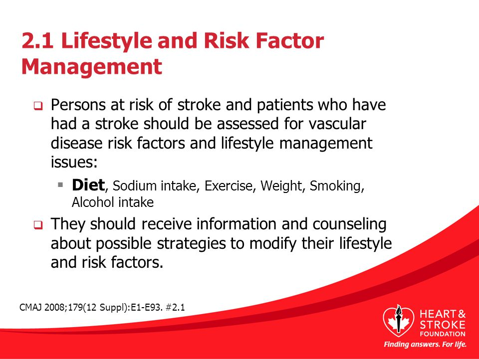 2.1 Lifestyle and Risk Factor Management  Persons at risk of stroke and patients who have had a stroke should be assessed for vascular disease risk factors and lifestyle management issues:  Diet, Sodium intake, Exercise, Weight, Smoking, Alcohol intake  They should receive information and counseling about possible strategies to modify their lifestyle and risk factors.