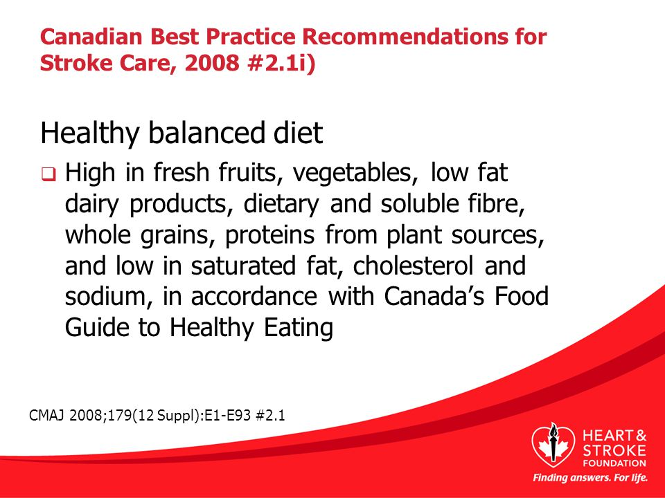 Canadian Best Practice Recommendations for Stroke Care, 2008 #2.1i) Healthy balanced diet  High in fresh fruits, vegetables, low fat dairy products, dietary and soluble fibre, whole grains, proteins from plant sources, and low in saturated fat, cholesterol and sodium, in accordance with Canada's Food Guide to Healthy Eating CMAJ 2008;179(12 Suppl):E1-E93 #2.1