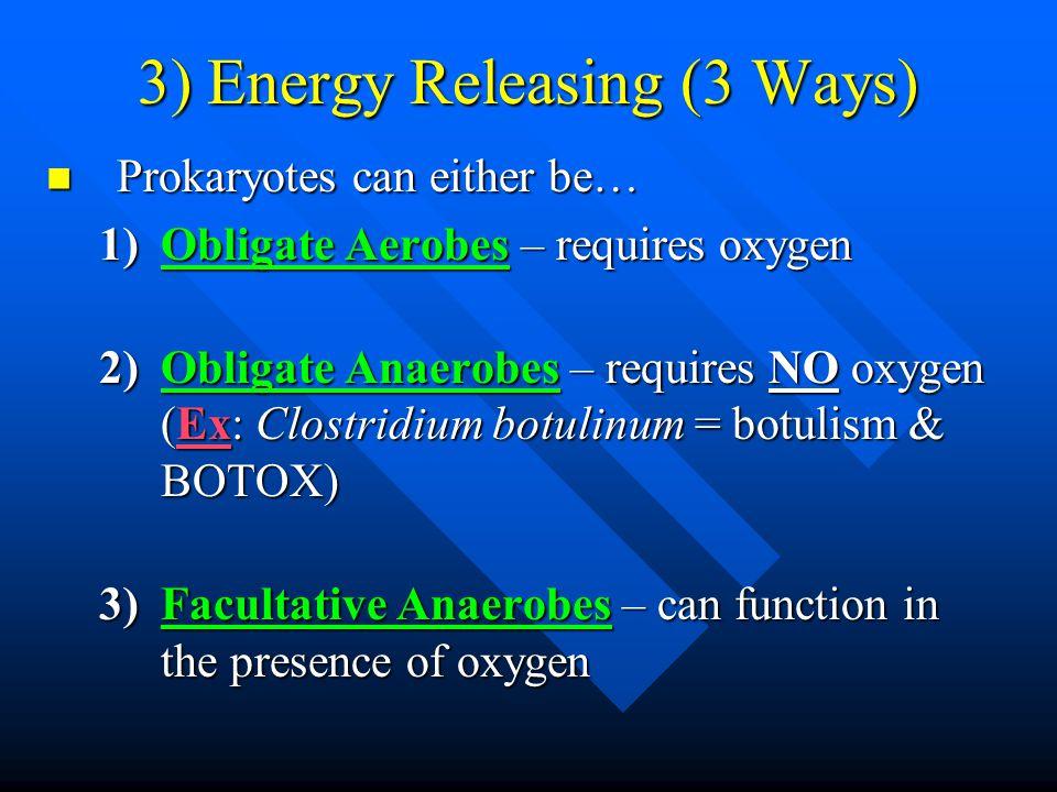 3) Energy Releasing (3 Ways) Prokaryotes can either be… Prokaryotes can either be… 1)Obligate Aerobes – requires oxygen 2)Obligate Anaerobes – require