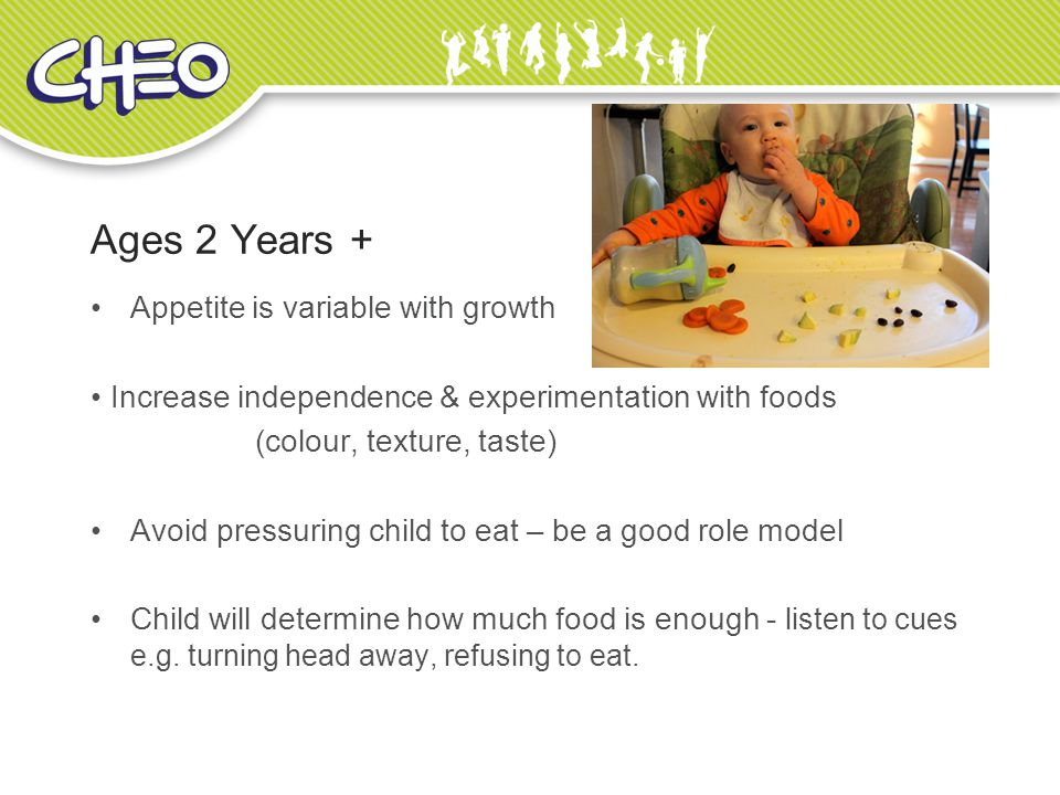 Ages 2 Years + Appetite is variable with growth Increase independence & experimentation with foods (colour, texture, taste) Avoid pressuring child to eat – be a good role model Child will determine how much food is enough - listen to cues e.g.