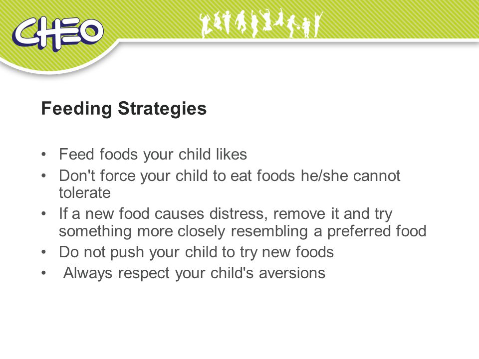 Feeding Strategies Feed foods your child likes Don t force your child to eat foods he/she cannot tolerate If a new food causes distress, remove it and try something more closely resembling a preferred food Do not push your child to try new foods Always respect your child s aversions