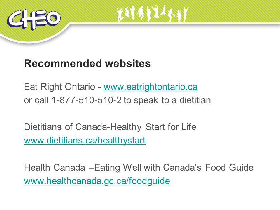 Recommended websites Eat Right Ontario - www.eatrightontario.cawww.eatrightontario.ca or call 1-877-510-510-2 to speak to a dietitian Dietitians of Canada-Healthy Start for Life www.dietitians.ca/healthystart Health Canada –Eating Well with Canada's Food Guide www.healthcanada.gc.ca/foodguide