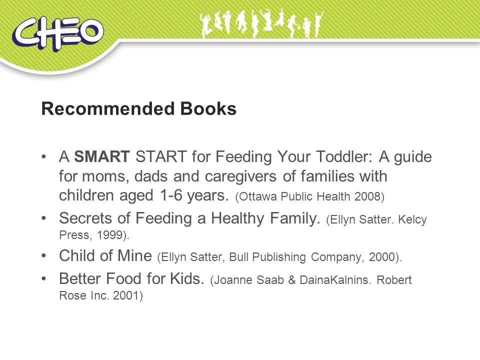 Recommended Books A SMART START for Feeding Your Toddler: A guide for moms, dads and caregivers of families with children aged 1-6 years.