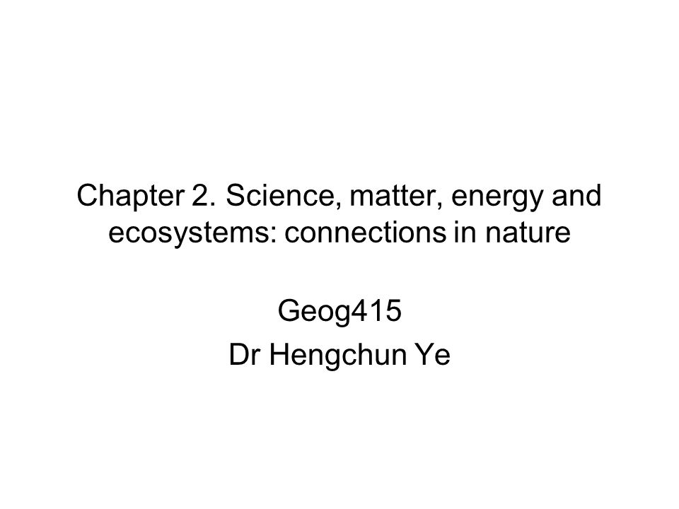 Chapter 2. Science, matter, energy and ecosystems: connections in nature Geog415 Dr Hengchun Ye