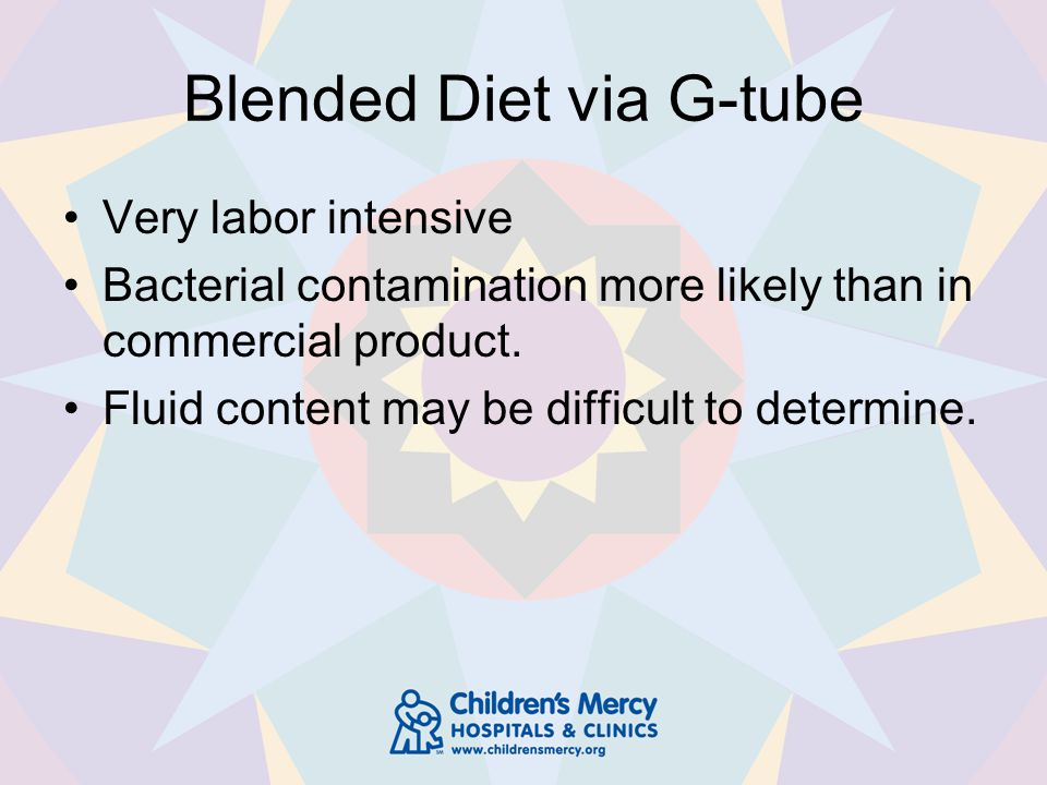 Blended Diet via G-tube Very labor intensive Bacterial contamination more likely than in commercial product.