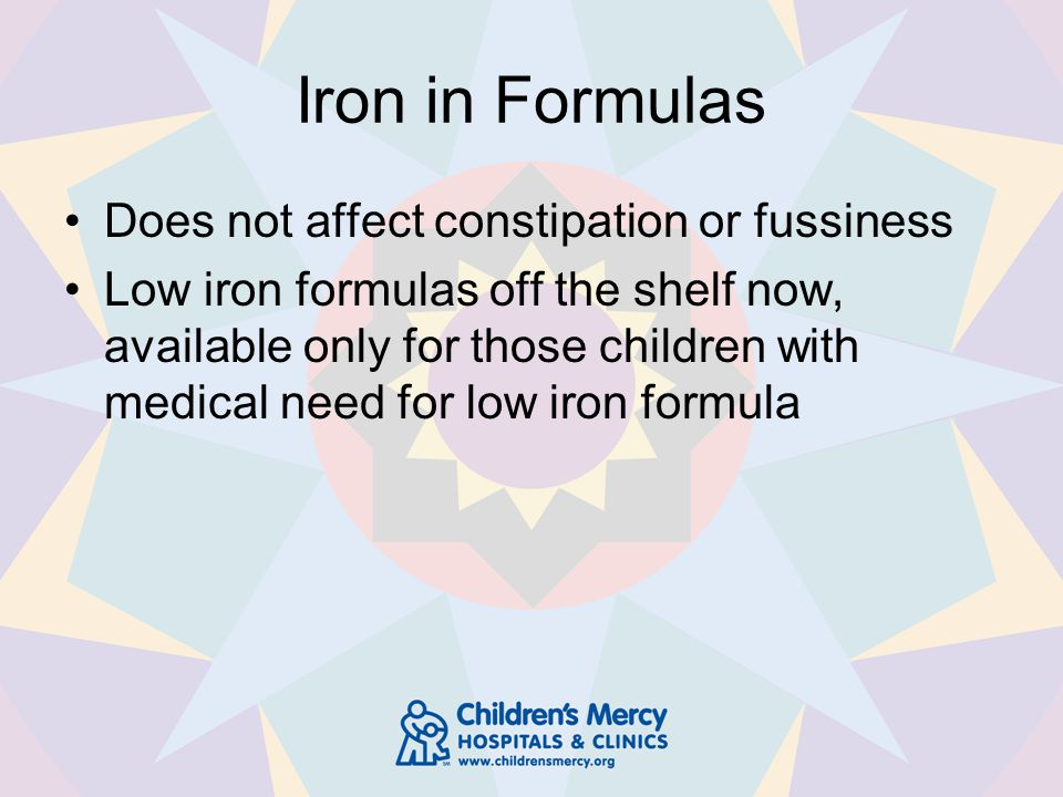 Iron in Formulas Does not affect constipation or fussiness Low iron formulas off the shelf now, available only for those children with medical need for low iron formula