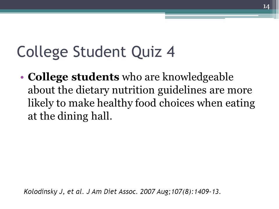 14 College Student Quiz 4 College students who are knowledgeable about the dietary nutrition guidelines are more likely to make healthy food choices when eating at the dining hall.