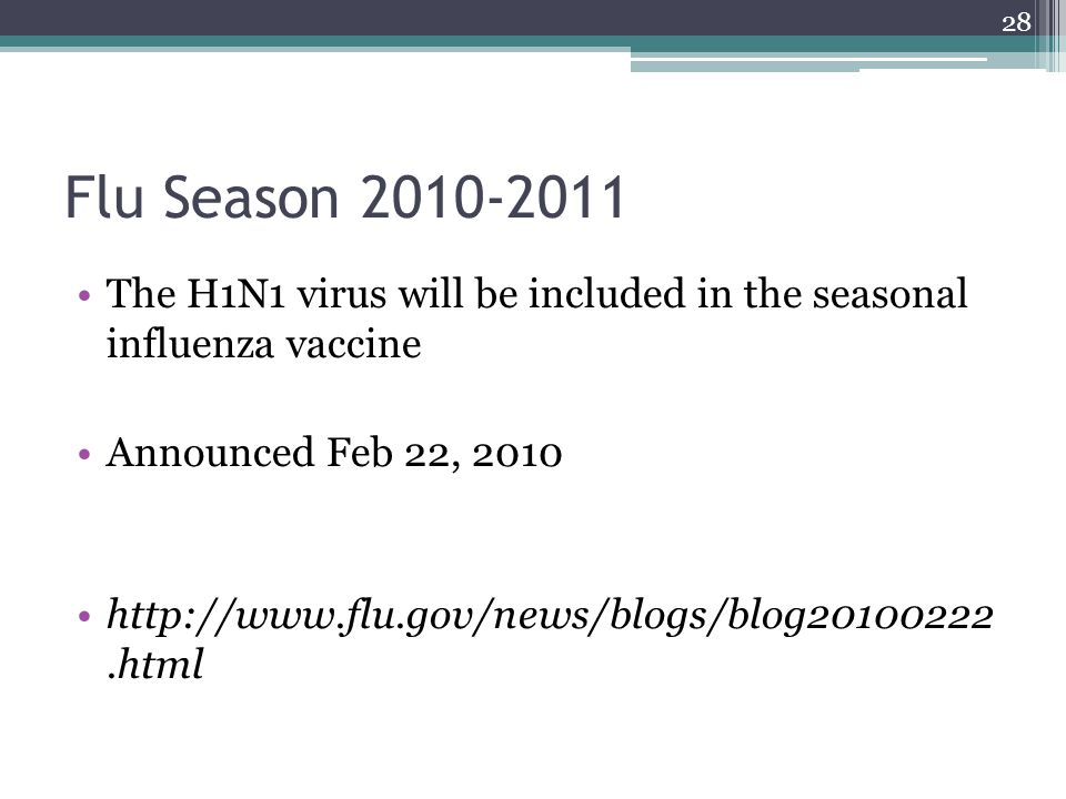 28 Flu Season 2010-2011 The H1N1 virus will be included in the seasonal influenza vaccine Announced Feb 22, 2010 http://www.flu.gov/news/blogs/blog20100222.html