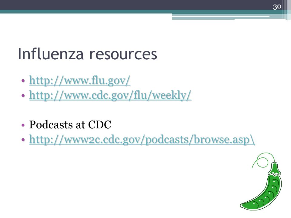 30 Influenza resources http://www.flu.gov/http://www.flu.gov/http://www.flu.gov/ http://www.cdc.gov/flu/weekly/http://www.cdc.gov/flu/weekly/http://www.cdc.gov/flu/weekly/ Podcasts at CDC http://www2c.cdc.gov/podcasts/browse.asp\http://www2c.cdc.gov/podcasts/browse.asp\http://www2c.cdc.gov/podcasts/browse.asp\