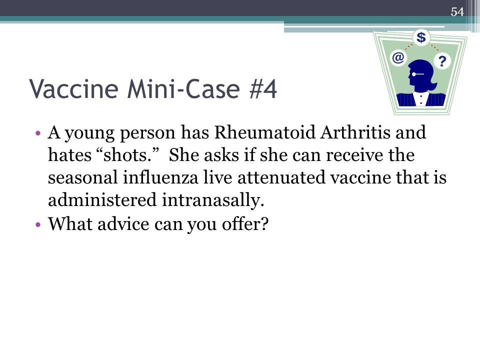 54 Vaccine Mini-Case #4 A young person has Rheumatoid Arthritis and hates shots. She asks if she can receive the seasonal influenza live attenuated vaccine that is administered intranasally.