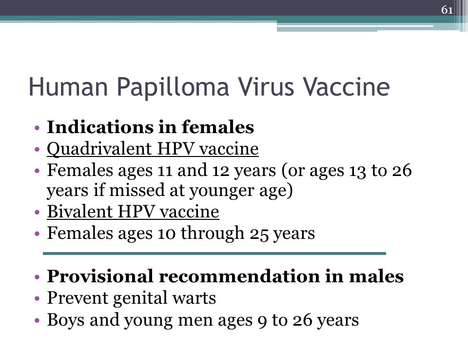 61 Human Papilloma Virus Vaccine Indications in females Quadrivalent HPV vaccine Females ages 11 and 12 years (or ages 13 to 26 years if missed at younger age) Bivalent HPV vaccine Females ages 10 through 25 years Provisional recommendation in males Prevent genital warts Boys and young men ages 9 to 26 years