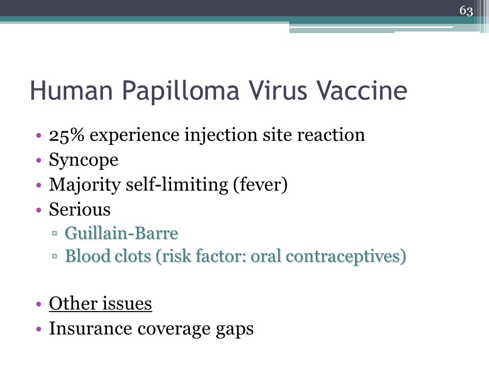 63 Human Papilloma Virus Vaccine 25% experience injection site reaction Syncope Majority self-limiting (fever) Serious ▫Guillain-Barre ▫Blood clots (risk factor: oral contraceptives) Other issues Insurance coverage gaps