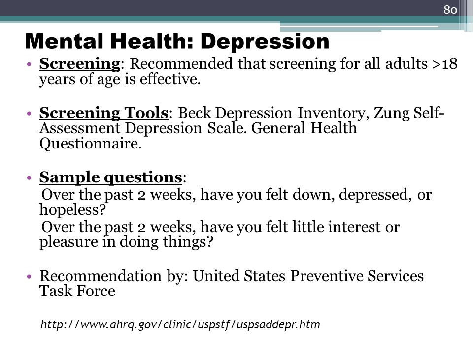 80 Mental Health: Depression Screening: Recommended that screening for all adults >18 years of age is effective.