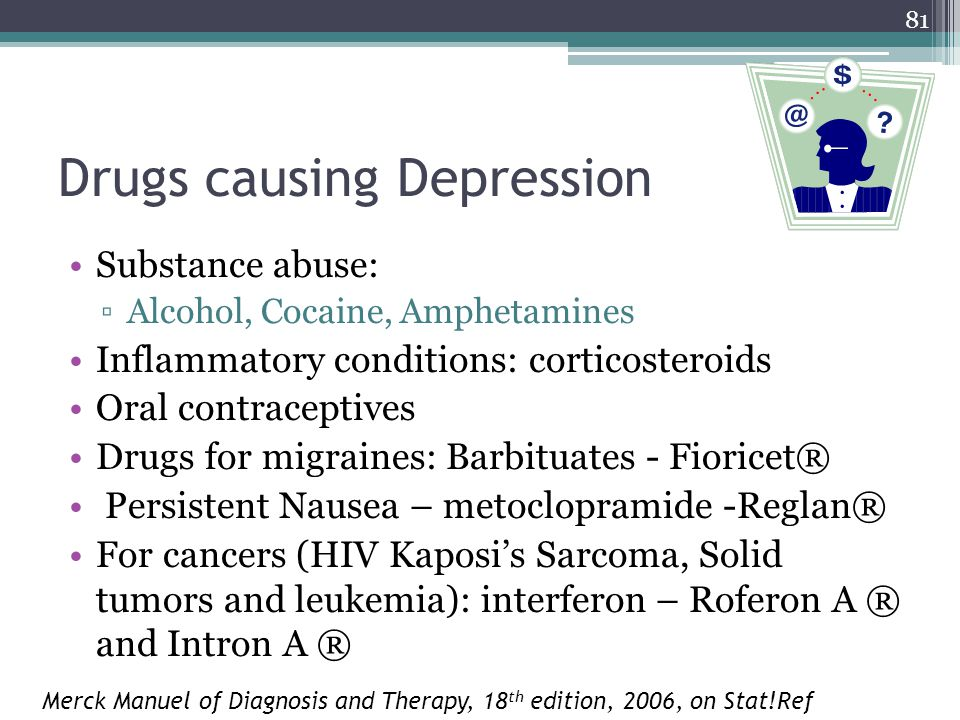 81 Drugs causing Depression Substance abuse: ▫Alcohol, Cocaine, Amphetamines Inflammatory conditions: corticosteroids Oral contraceptives Drugs for migraines: Barbituates - Fioricet® Persistent Nausea – metoclopramide -Reglan® For cancers (HIV Kaposi's Sarcoma, Solid tumors and leukemia): interferon – Roferon A ® and Intron A ® Merck Manuel of Diagnosis and Therapy, 18 th edition, 2006, on Stat!Ref
