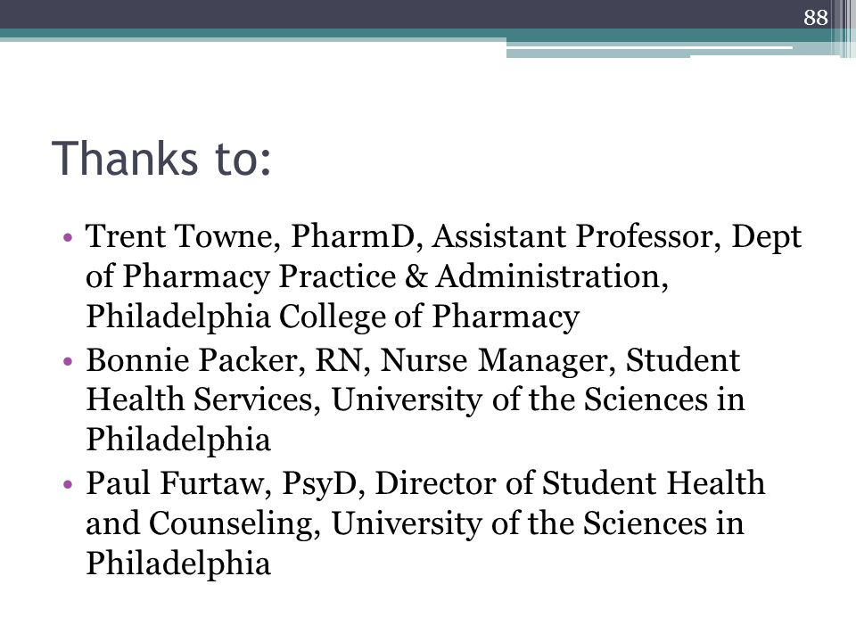 88 Thanks to: Trent Towne, PharmD, Assistant Professor, Dept of Pharmacy Practice & Administration, Philadelphia College of Pharmacy Bonnie Packer, RN, Nurse Manager, Student Health Services, University of the Sciences in Philadelphia Paul Furtaw, PsyD, Director of Student Health and Counseling, University of the Sciences in Philadelphia