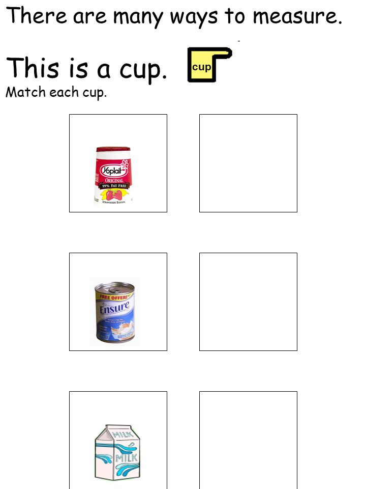 There are many ways to measure. This is a cup. Match each cup. cup