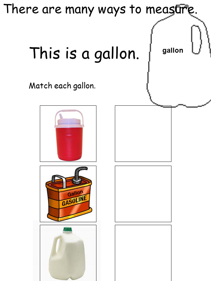 There are many ways to measure. This is a gallon. Match each gallon. gallon