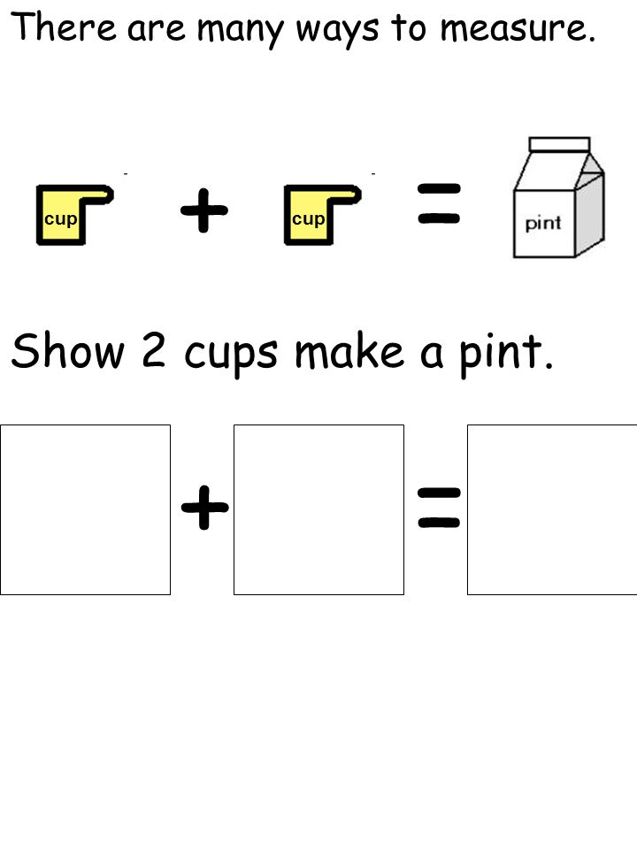 There are many ways to measure. cup + = Show 2 cups make a pint. +=