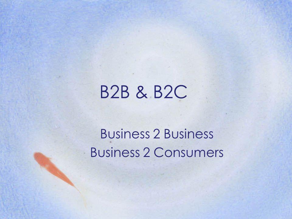 B2B & B2C Business 2 Business Business 2 Consumers