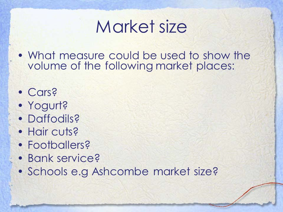 Market size What measure could be used to show the volume of the following market places: Cars? Yogurt? Daffodils? Hair cuts? Footballers? Bank servic