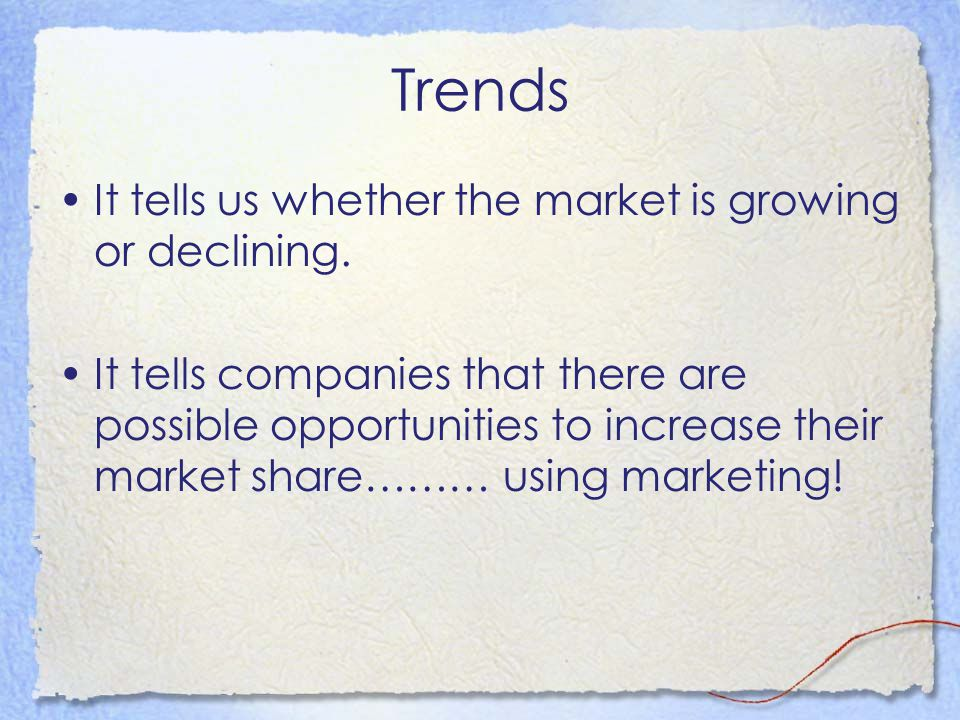 Trends It tells us whether the market is growing or declining. It tells companies that there are possible opportunities to increase their market share
