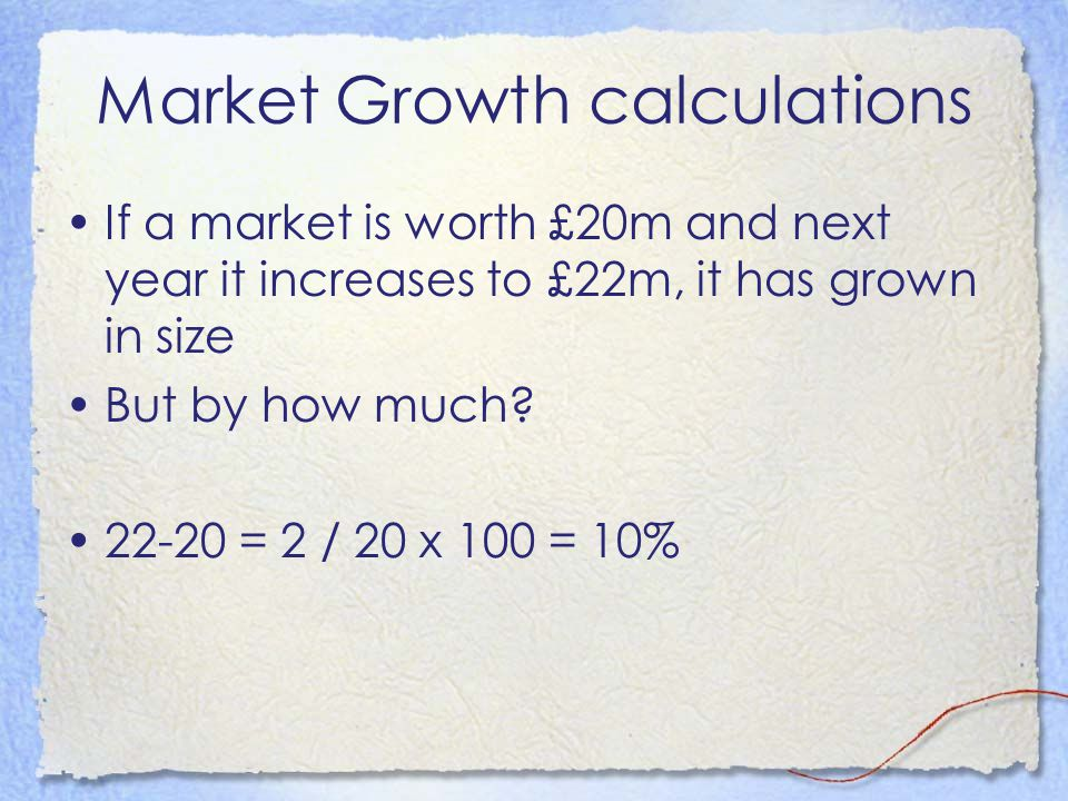 Market Growth calculations If a market is worth £20m and next year it increases to £22m, it has grown in size But by how much? 22-20 = 2 / 20 x 100 =