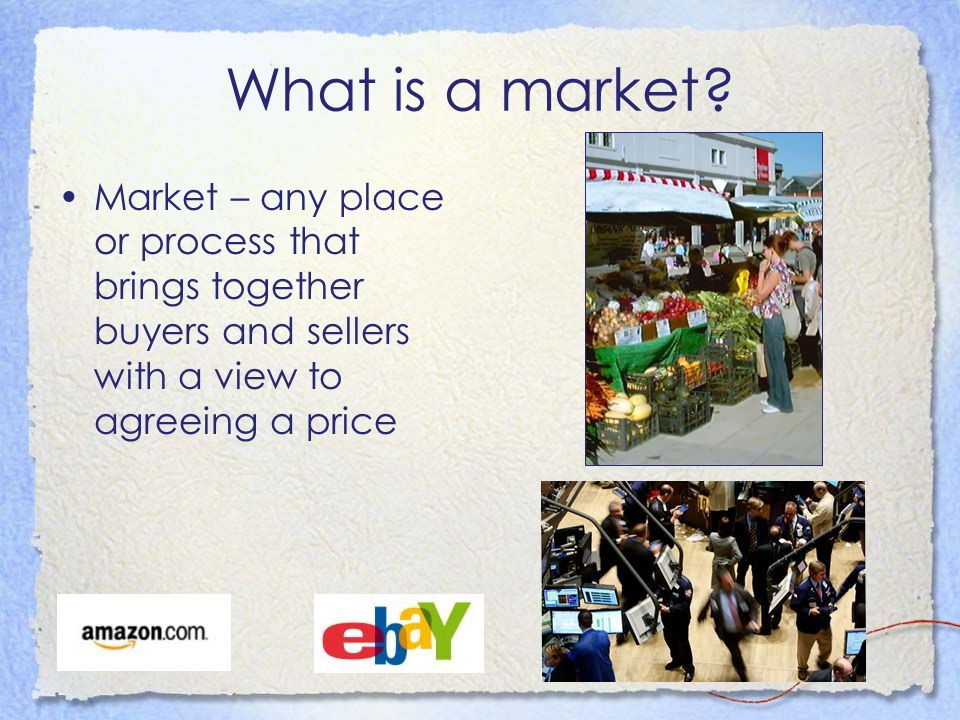 What is a market? Market – any place or process that brings together buyers and sellers with a view to agreeing a price