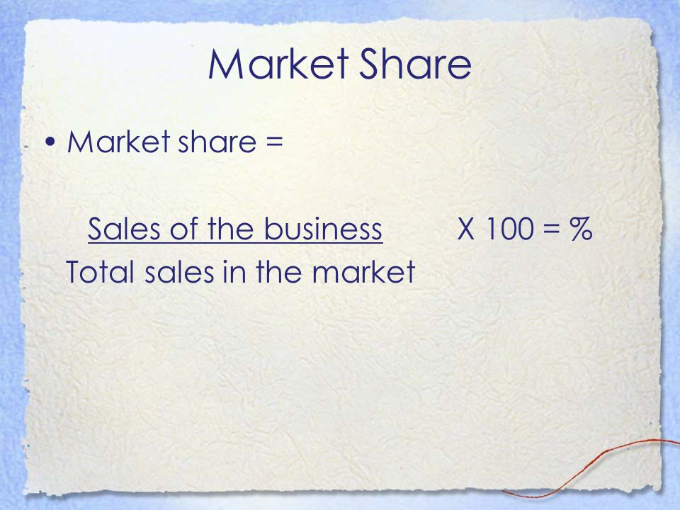 Market Share Market share = Sales of the business X 100 = % Total sales in the market