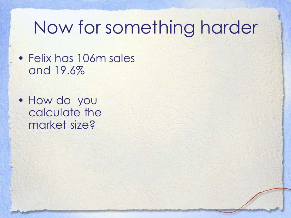 Now for something harder Felix has 106m sales and 19.6% How do you calculate the market size?