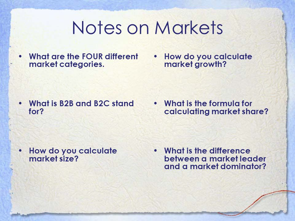 Notes on Markets What are the FOUR different market categories. What is B2B and B2C stand for? How do you calculate market size? How do you calculate