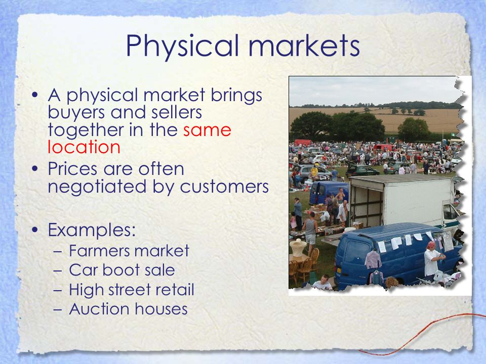 Physical markets A physical market brings buyers and sellers together in the same location Prices are often negotiated by customers Examples: –Farmers