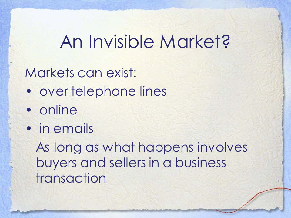 An Invisible Market? Markets can exist: over telephone lines online in emails As long as what happens involves buyers and sellers in a business transa