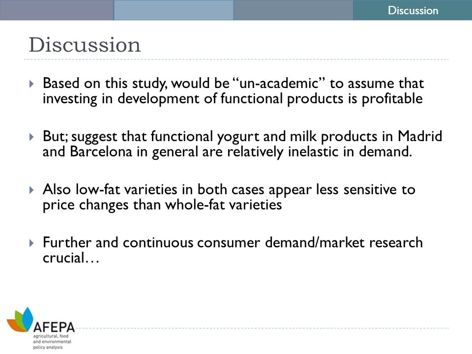 Discussion  Based on this study, would be un-academic to assume that investing in development of functional products is profitable  But; suggest that functional yogurt and milk products in Madrid and Barcelona in general are relatively inelastic in demand.
