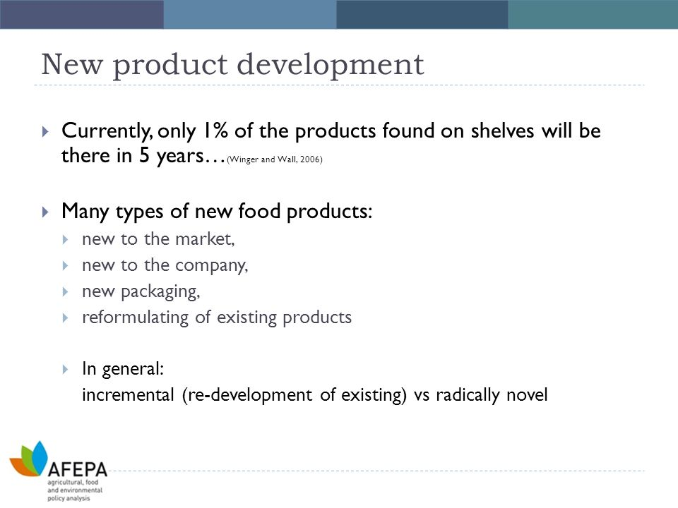 New product development  Currently, only 1% of the products found on shelves will be there in 5 years… (Winger and Wall, 2006)  Many types of new food products:  new to the market,  new to the company,  new packaging,  reformulating of existing products  In general: incremental (re-development of existing) vs radically novel