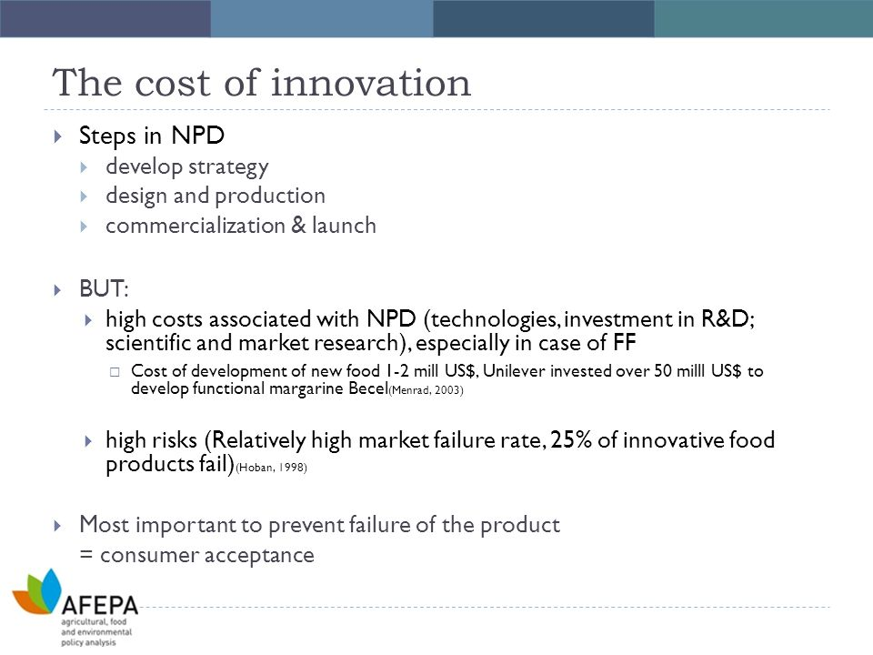 The cost of innovation  Steps in NPD  develop strategy  design and production  commercialization & launch  BUT:  high costs associated with NPD (technologies, investment in R&D; scientific and market research), especially in case of FF  Cost of development of new food 1-2 mill US$, Unilever invested over 50 milll US$ to develop functional margarine Becel (Menrad, 2003)  high risks (Relatively high market failure rate, 25% of innovative food products fail) (Hoban, 1998)  Most important to prevent failure of the product = consumer acceptance