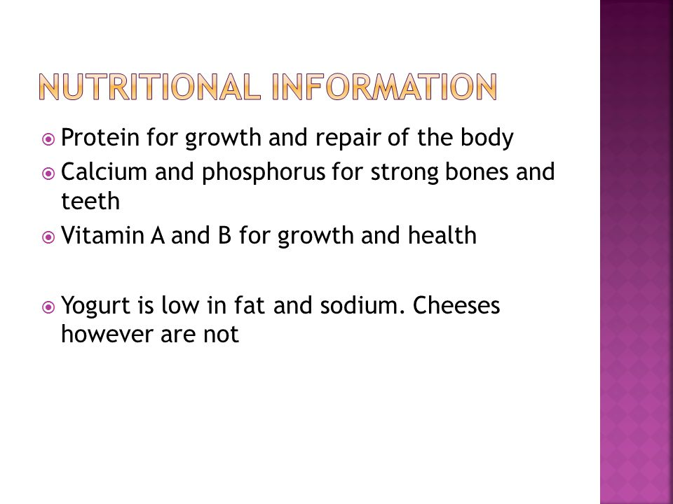  Protein for growth and repair of the body  Calcium and phosphorus for strong bones and teeth  Vitamin A and B for growth and health  Yogurt is low in fat and sodium.